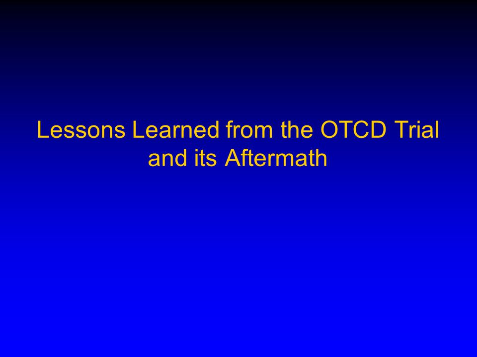 Lessons Learned from the OTCD Trial and its Aftermath