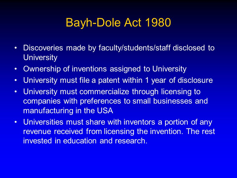 Bayh-Dole Act 1980 Discoveries made by faculty/students/staff disclosed to University Ownership of inventions assigned to University University must file a patent within 1 year of disclosure University must commercialize through licensing to companies with preferences to small businesses and manufacturing in the USA Universities must share with inventors a portion of any revenue received from licensing the invention.