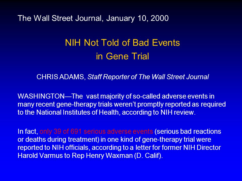 The Wall Street Journal, January 10, 2000 NIH Not Told of Bad Events in Gene Trial CHRIS ADAMS, Staff Reporter of The Wall Street Journal WASHINGTON—The vast majority of so-called adverse events in many recent gene-therapy trials weren't promptly reported as required to the National Institutes of Health, according to NIH review.