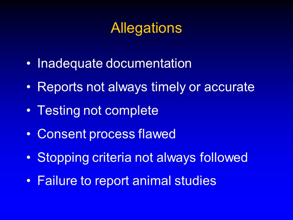 Allegations Inadequate documentation Reports not always timely or accurate Testing not complete Consent process flawed Stopping criteria not always followed Failure to report animal studies