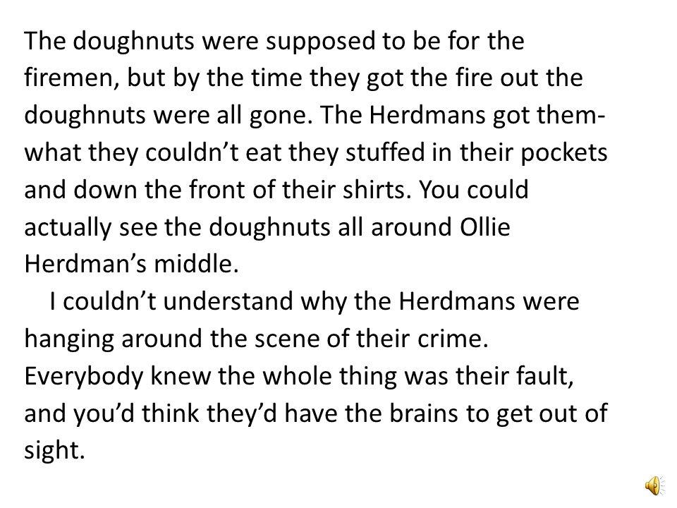 The doughnuts were supposed to be for the firemen, but by the time they got the fire out the doughnuts were all gone.