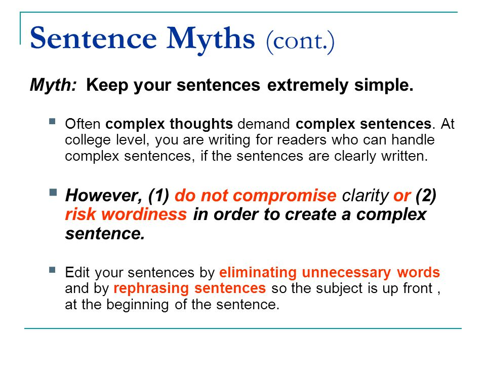 Sentence Myths (cont.) Myth: Keep your sentences extremely simple.  Often complex thoughts demand complex sentences. At college level, you are writin