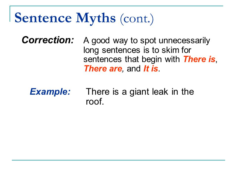 Sentence Myths (cont.) Correction: A good way to spot unnecessarily long sentences is to skim for sentences that begin with There is, There are, and I