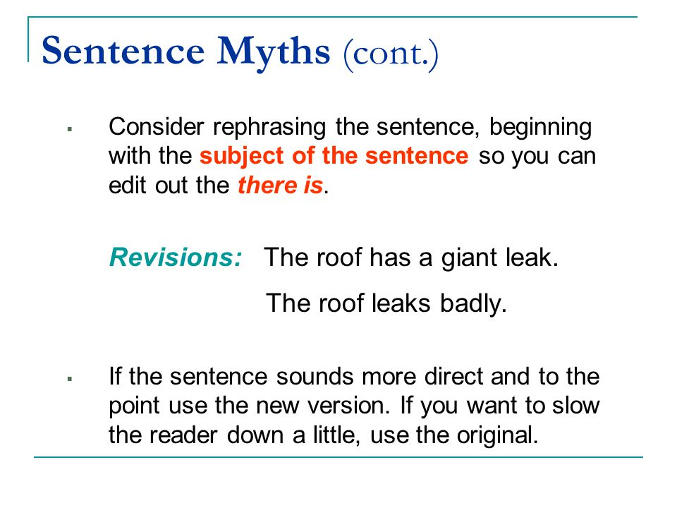 Sentence Myths (cont.)  Consider rephrasing the sentence, beginning with the subject of the sentence so you can edit out the there is. Revisions: The