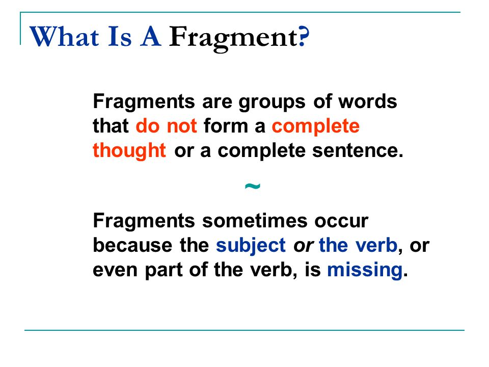 What Is A Fragment? Fragments are groups of words that do not form a complete thought or a complete sentence. ~ Fragments sometimes occur because the