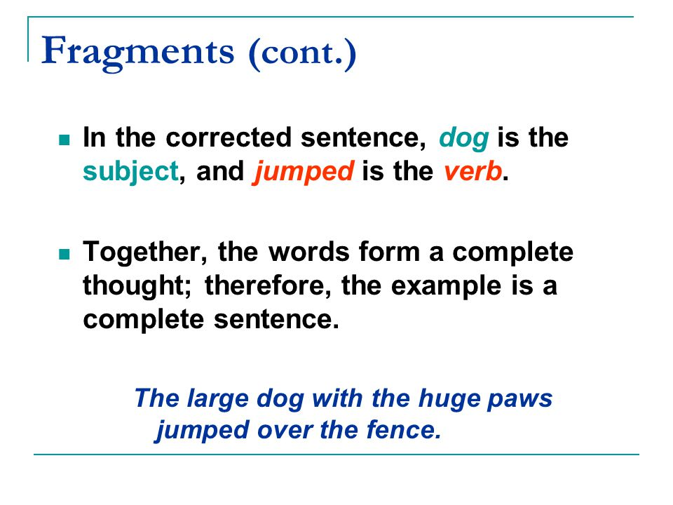 Fragments (cont.) In the corrected sentence, dog is the subject, and jumped is the verb. Together, the words form a complete thought; therefore, the e
