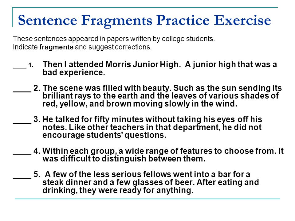 Sentence Fragments Practice Exercise These sentences appeared in papers written by college students. Indicate fragments and suggest corrections. ____