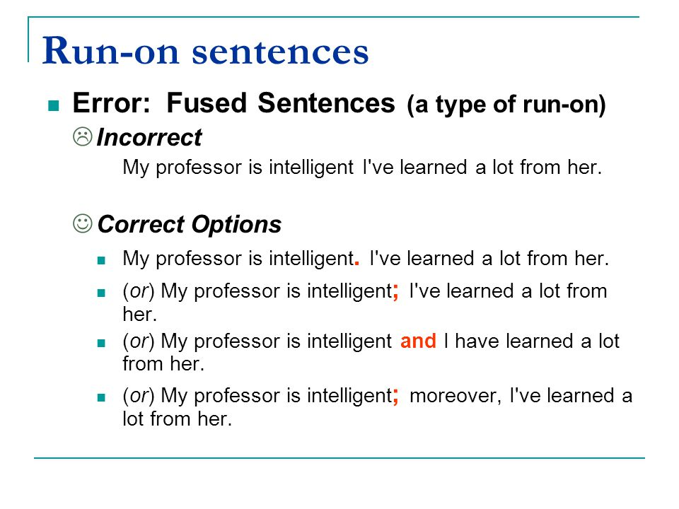 Run-on sentences Error: Fused Sentences (a type of run-on)  Incorrect My professor is intelligent I've learned a lot from her. Correct Options My pro