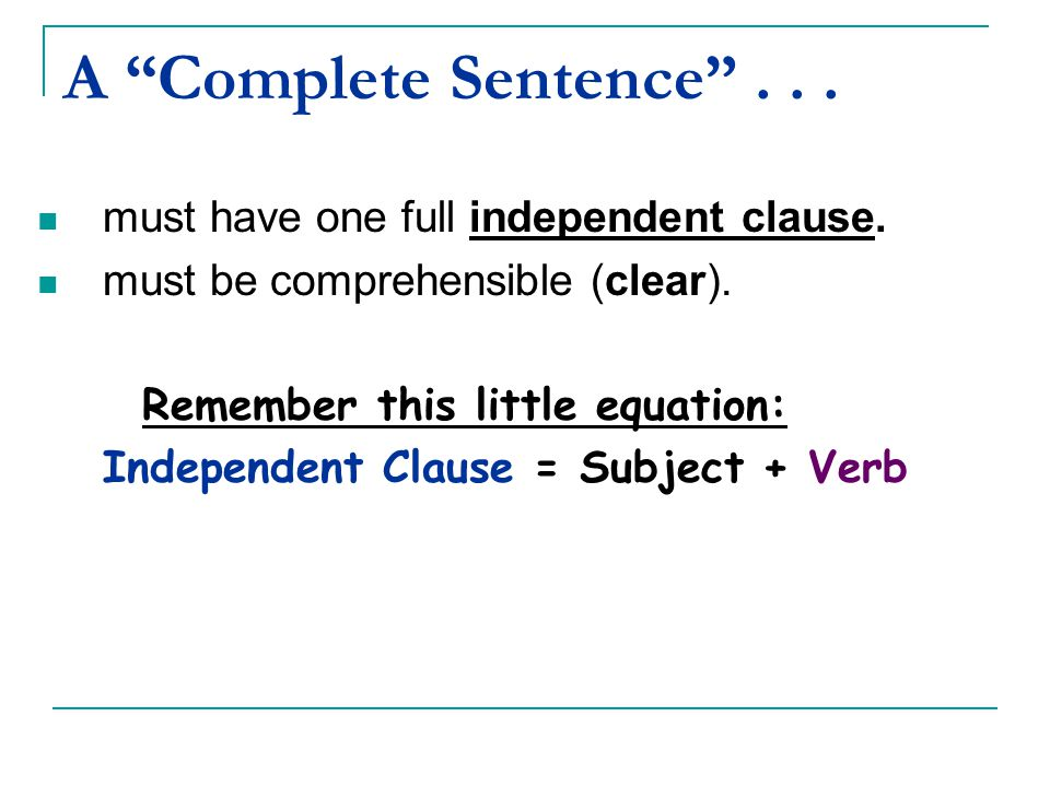 """A """"Complete Sentence""""... must have one full independent clause. must be comprehensible (clear). Remember this little equation: Independent Clause = Su"""