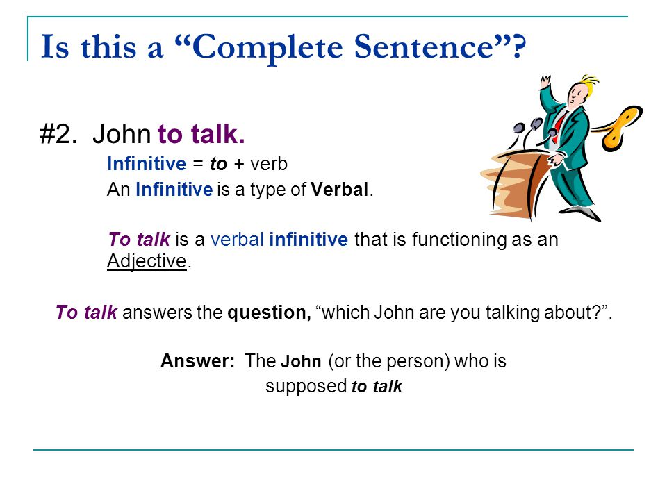 """Is this a """"Complete Sentence""""? #2. John to talk. Infinitive = to + verb A n Infinitive is a type of Verbal. To talk is a verbal infinitive that is fun"""