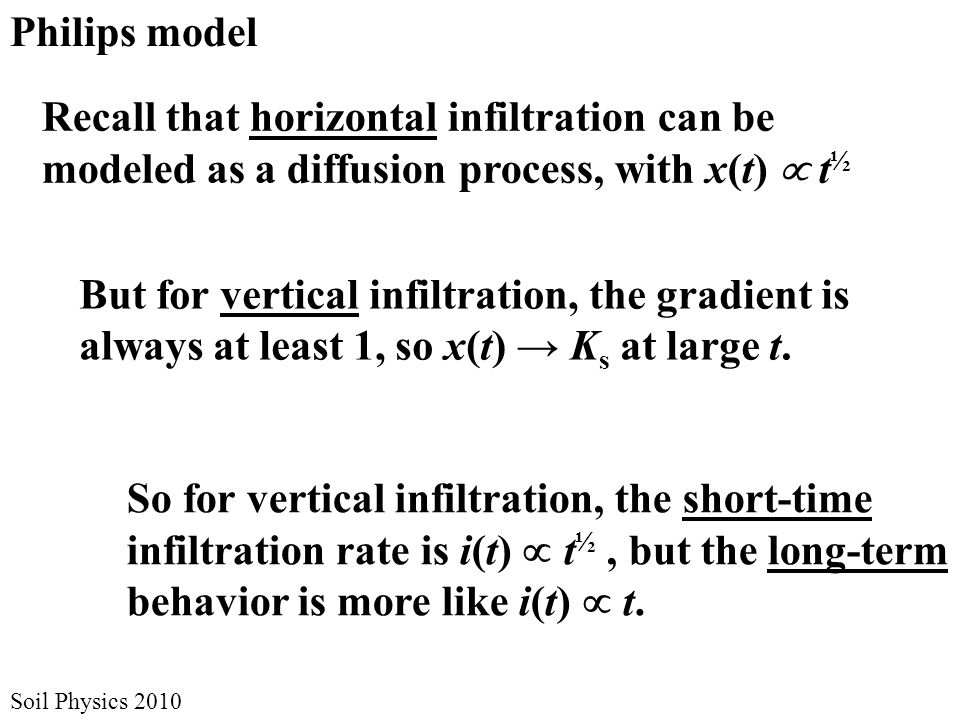 Soil Physics 2010 Philips model Recall that horizontal infiltration can be modeled as a diffusion process, with x(t)  t ½ But for vertical infiltration, the gradient is always at least 1, so x(t) → K s at large t.