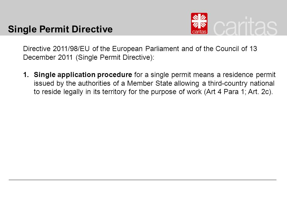 Single Permit Directive Directive 2011/98/EU of the European Parliament and of the Council of 13 December 2011 (Single Permit Directive): 1.Single application procedure for a single permit means a residence permit issued by the authorities of a Member State allowing a third-country national to reside legally in its territory for the purpose of work (Art 4 Para 1; Art.