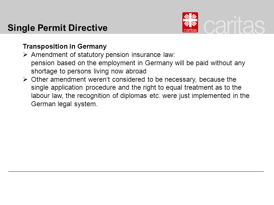 Single Permit Directive Transposition in Germany  Amendment of statutory pension insurance law: pension based on the employment in Germany will be paid without any shortage to persons living now abroad  Other amendment weren't considered to be necessary, because the single application procedure and the right to equal treatment as to the labour law, the recognition of diplomas etc.