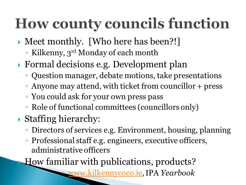  Meet monthly. [Who here has been !] ◦ Kilkenny, 3 rd Monday of each month  Formal decisions e.g.