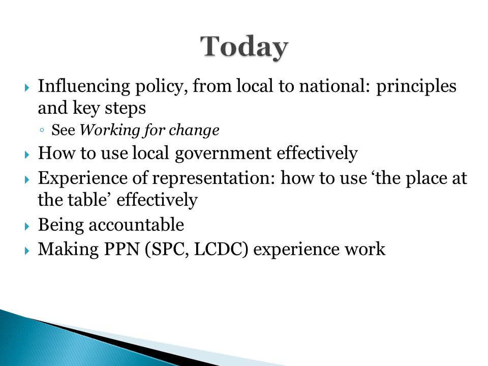  Influencing policy, from local to national: principles and key steps ◦ See Working for change  How to use local government effectively  Experience of representation: how to use 'the place at the table' effectively  Being accountable  Making PPN (SPC, LCDC) experience work