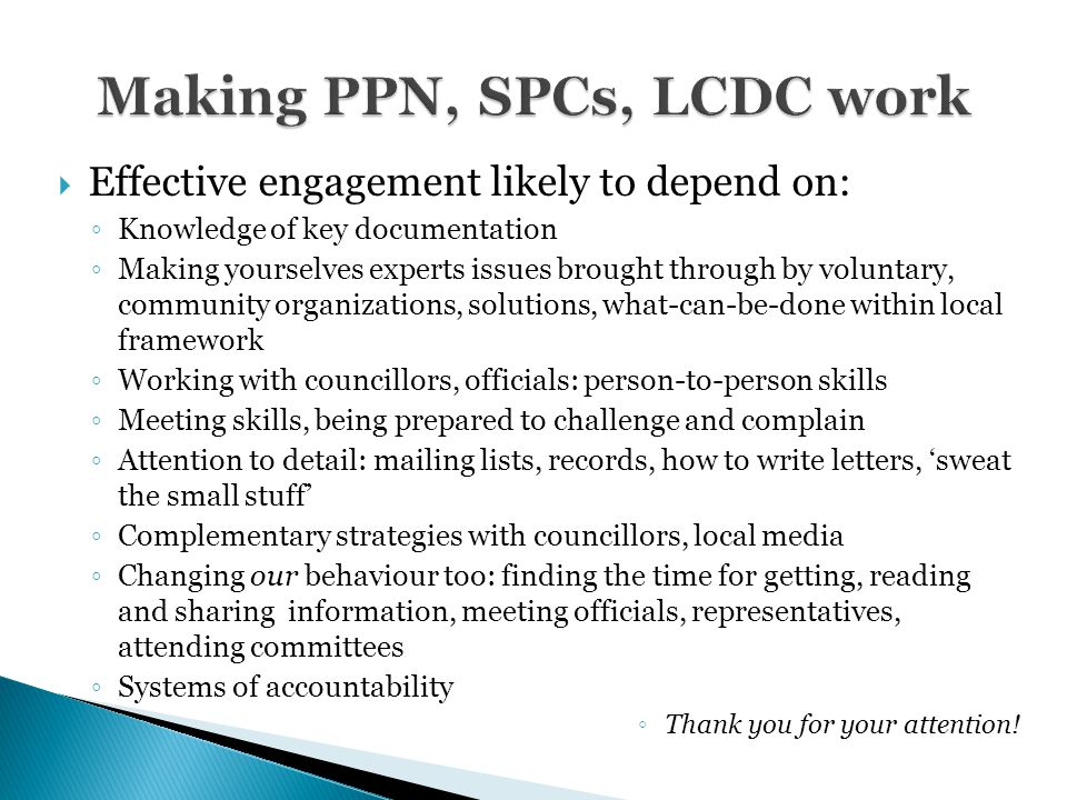 Effective engagement likely to depend on: ◦ Knowledge of key documentation ◦ Making yourselves experts issues brought through by voluntary, community organizations, solutions, what-can-be-done within local framework ◦ Working with councillors, officials: person-to-person skills ◦ Meeting skills, being prepared to challenge and complain ◦ Attention to detail: mailing lists, records, how to write letters, 'sweat the small stuff' ◦ Complementary strategies with councillors, local media ◦ Changing our behaviour too: finding the time for getting, reading and sharing information, meeting officials, representatives, attending committees ◦ Systems of accountability ◦ Thank you for your attention!