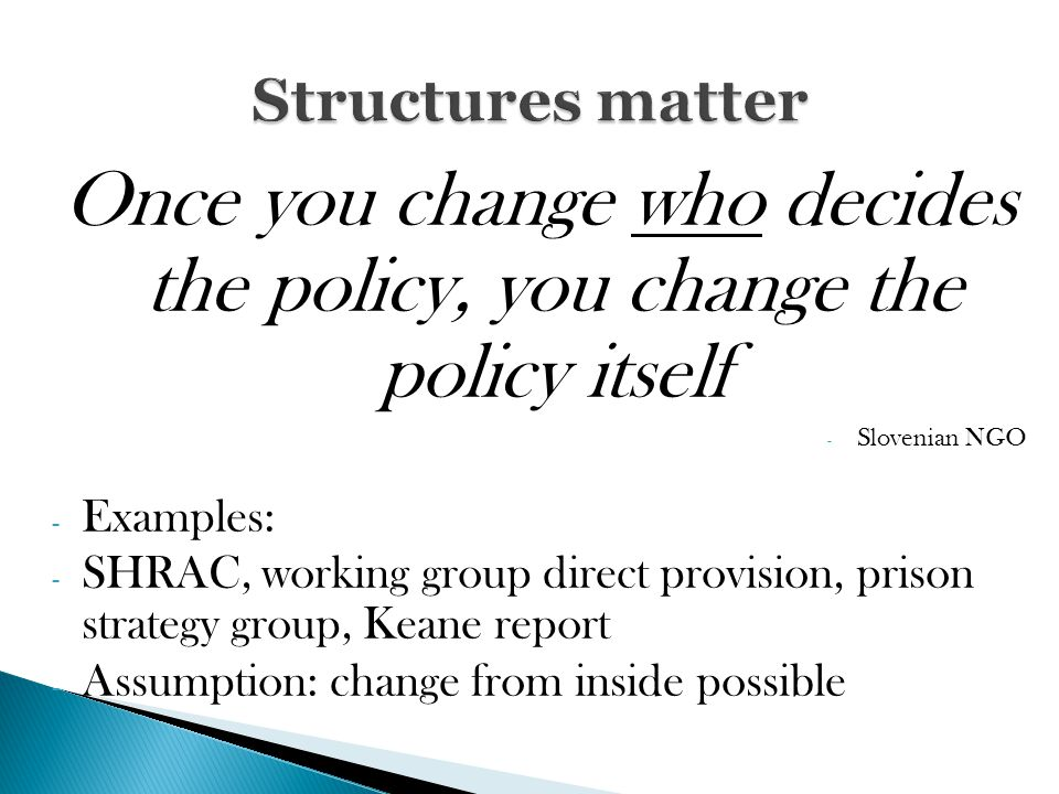 Once you change who decides the policy, you change the policy itself - Slovenian NGO - Examples: - SHRAC, working group direct provision, prison strategy group, Keane report - Assumption: change from inside possible