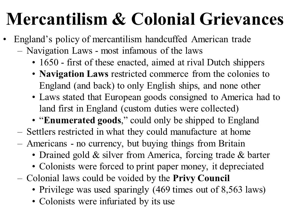 The Merits of Mercantilism Merits of mercantilism: –Navigation Laws were hated, Until 1763, not really enforced much, resulting in widespread smuggling Lack of enforcement is called salutary neglect John Hancock amassed a fortune through smuggling –Tobacco planters had a monopoly within the British market –Americans had unusual opportunities for self-government –Americans had the mightiest army in the world in Britain, and didn't have to pay for it After independence, U.S.