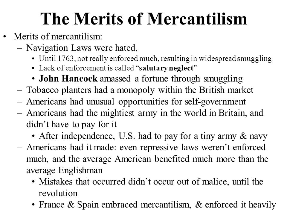 The Menace of Mercantilism Menace of mercantilism: –Britain began to enforce mercantilism in 1763, the fuse for the American Revolution was lit –Disadvantages of mercantilism included: Americans couldn't buy, sell, ship, or manufacture under their most favorable conditions South, which produced crops that weren't grown in England, was preferred over the North –Virginia, which grew just tobacco, was at the mercy of the British buyers, who often paid very poorly and were responsible for putting many planters into debt Colonists felt that Britain was just milking her colonies for all they were worth Theodore Roosevelt later said, Revolution broke out because England failed to recognize an emerging nation when it saw one
