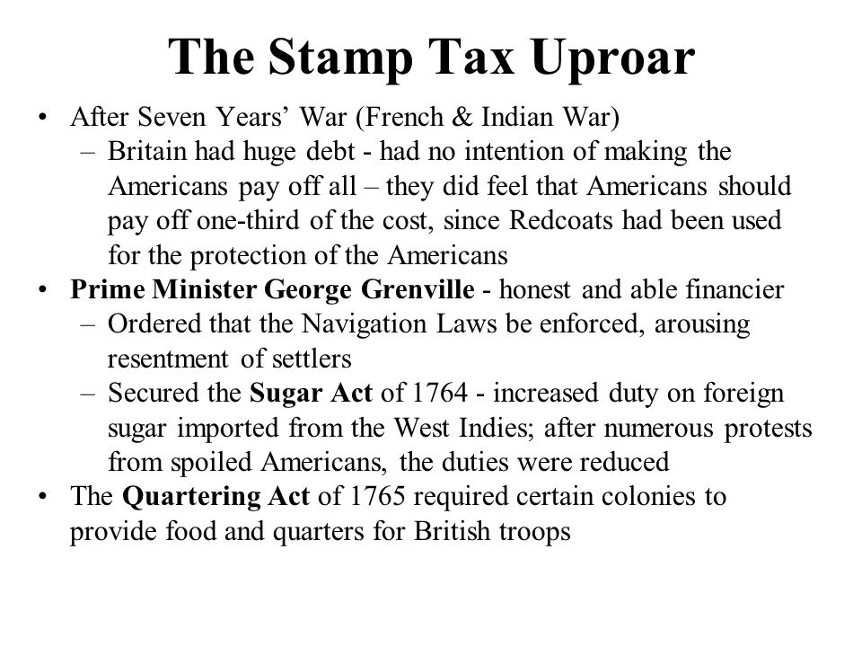 The Stamp Tax Uproar 1765 - imposed a stamp tax to raise money for new military force –Stamp Act mandated the use of stamped paper or the affixing of stamps, certifying payment of tax –Stamps - required on bills of sale for about 50 trade items as well as on certain types of commercial and legal documents –Stamp Act & Sugar Act provided for offenders to be tried in the admiralty courts - defenders were guilty until proven innocent –Grenville - taxes were fair Simply asking the colonists to pay their share of the deal