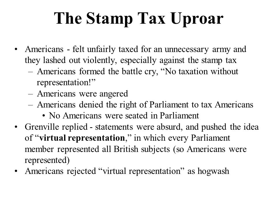 Forced Repeal the Stamp Act 1765, representatives from 9 of the 13 colonies met in New York –Stamp Act Congress - largely ignored in Britain Step toward inter-colonial unity Colonists agreed to boycott supplies - making their own and refusing to buy British goods Sons and Daughters of Liberty took the law into their own hands – Tarring & feathering violators who agreed to boycott goods –Stormed the houses of important officials & took their money –Demands appeared in Parliament for repeal of the stamp tax Wanted to know why 7.5 million Brits had to pay heavy taxes to protect the colonies, but 2 million colonials refused to pay only one-third of the cost of their own defense –1766 - Parliament repealed the Stamp Act Passed Declaratory Act, proclaiming that Parliament had the right to bind the colonies in all cases whatsoever