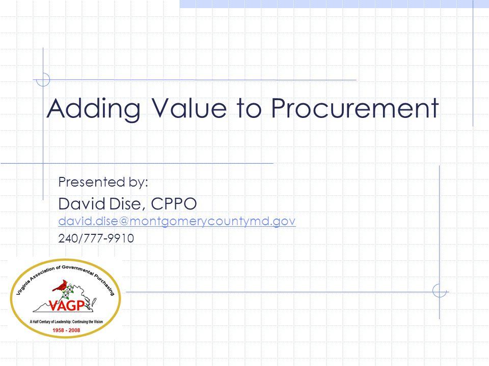Adding Value to Procurement Presented by: David Dise, CPPO david.dise@montgomerycountymd.gov david.dise@montgomerycountymd.gov 240/777-9910