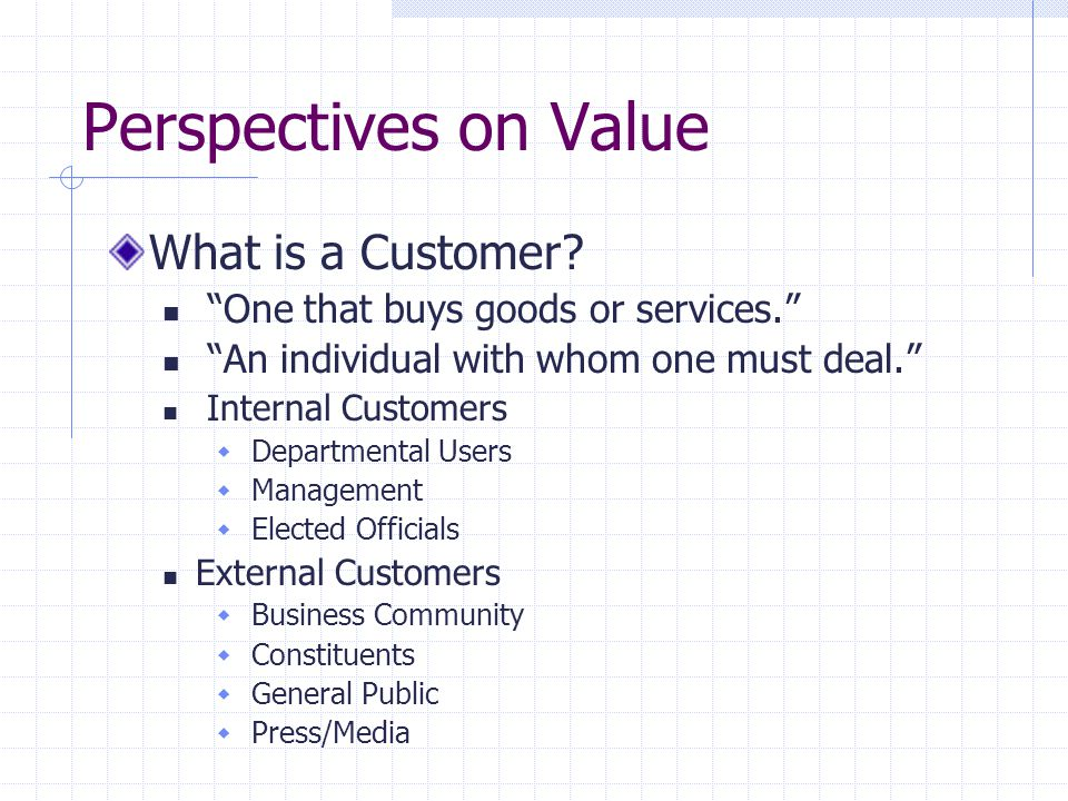 """What is a Customer? """"One that buys goods or services."""" """"An individual with whom one must deal."""" Internal Customers  Departmental Users  Management """