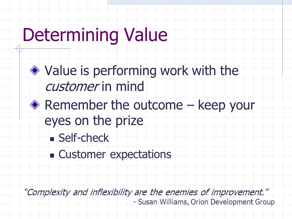 Determining Value Value is performing work with the customer in mind Remember the outcome – keep your eyes on the prize Self-check Customer expectatio