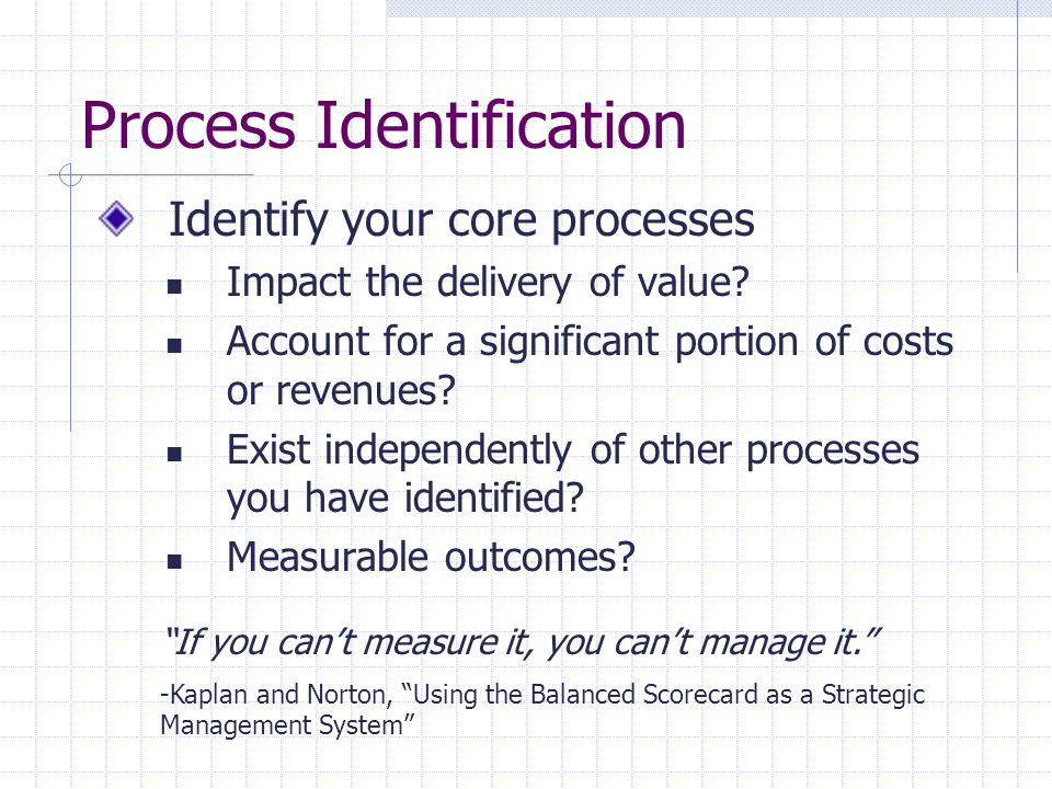 Process Identification Identify your core processes Impact the delivery of value? Account for a significant portion of costs or revenues? Exist indepe