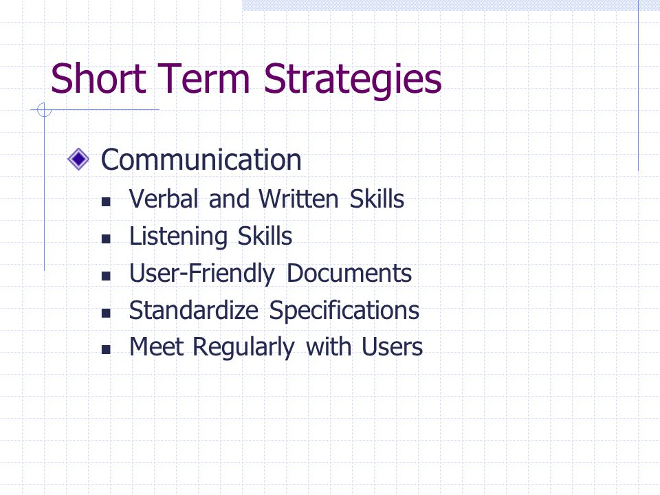 Short Term Strategies Communication Verbal and Written Skills Listening Skills User-Friendly Documents Standardize Specifications Meet Regularly with