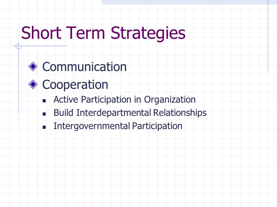 Short Term Strategies Communication Cooperation Active Participation in Organization Build Interdepartmental Relationships Intergovernmental Participation