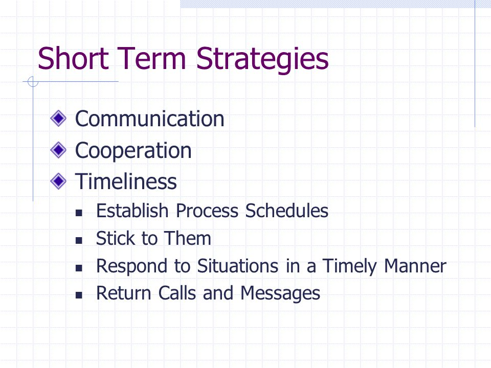 Short Term Strategies Communication Cooperation Timeliness Establish Process Schedules Stick to Them Respond to Situations in a Timely Manner Return Calls and Messages