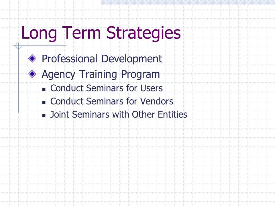 Long Term Strategies Professional Development Agency Training Program Conduct Seminars for Users Conduct Seminars for Vendors Joint Seminars with Other Entities