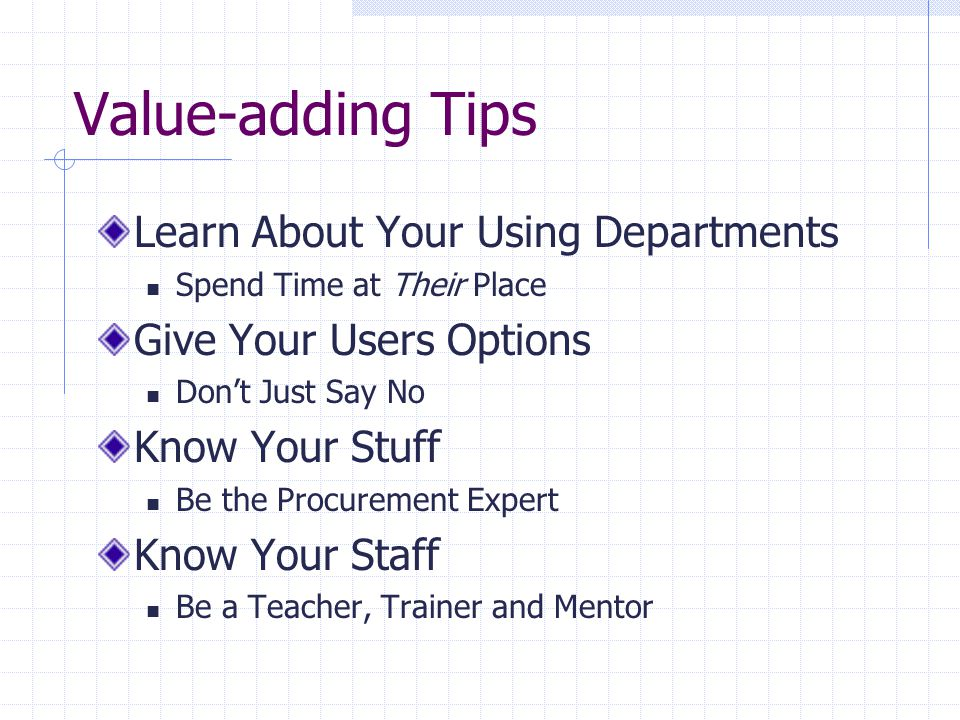 Value-adding Tips Learn About Your Using Departments Spend Time at Their Place Give Your Users Options Don't Just Say No Know Your Stuff Be the Procurement Expert Know Your Staff Be a Teacher, Trainer and Mentor