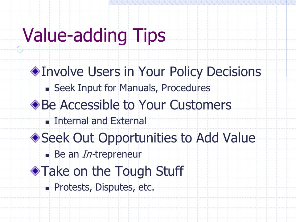 Value-adding Tips Involve Users in Your Policy Decisions Seek Input for Manuals, Procedures Be Accessible to Your Customers Internal and External Seek