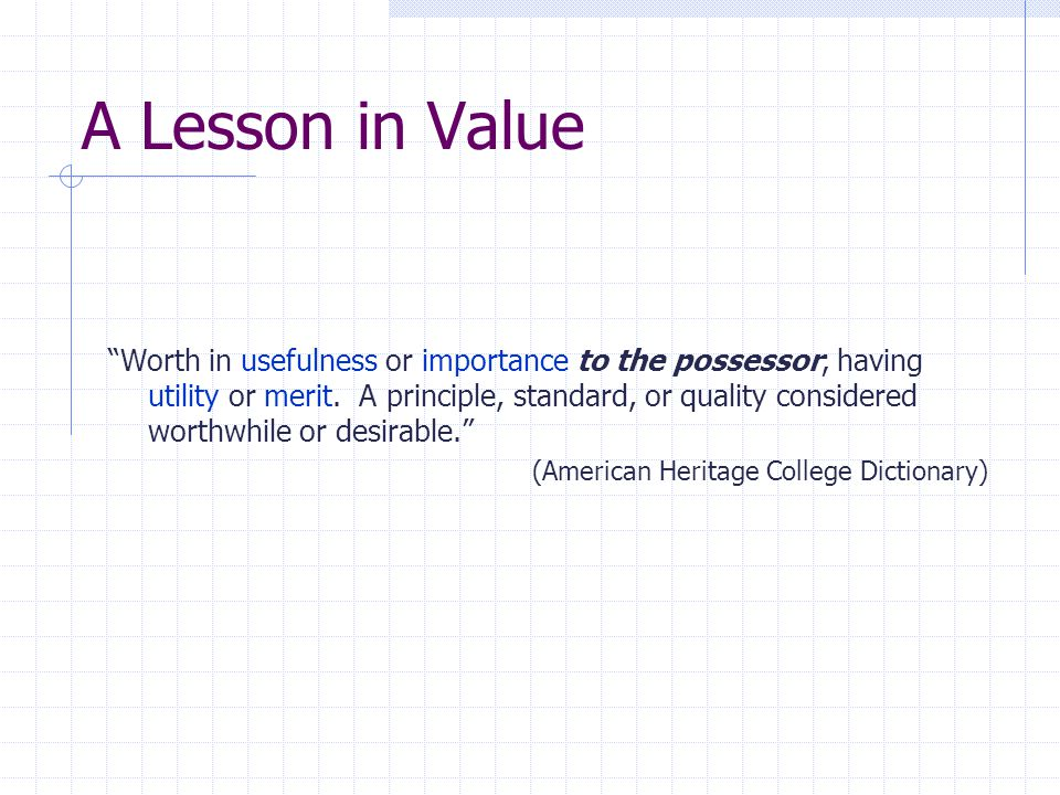"""A Lesson in Value """"Worth in usefulness or importance to the possessor; having utility or merit. A principle, standard, or quality considered worthwhil"""