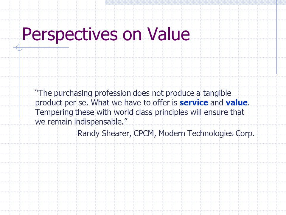"""Perspectives on Value """"The purchasing profession does not produce a tangible product per se. What we have to offer is service and value. Tempering the"""