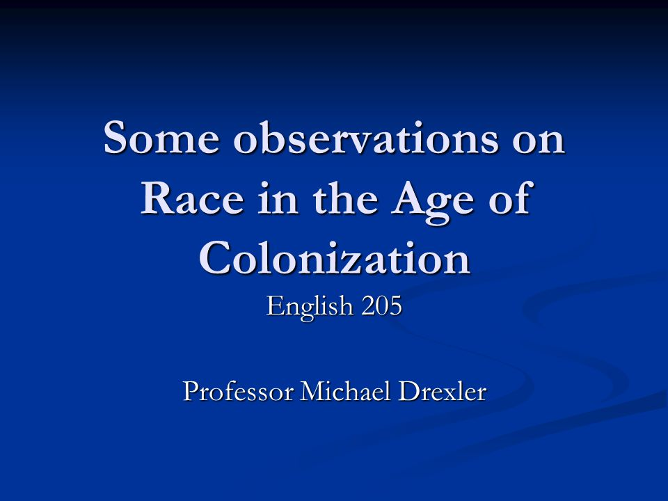 Some observations on Race in the Age of Colonization English 205 Professor Michael Drexler