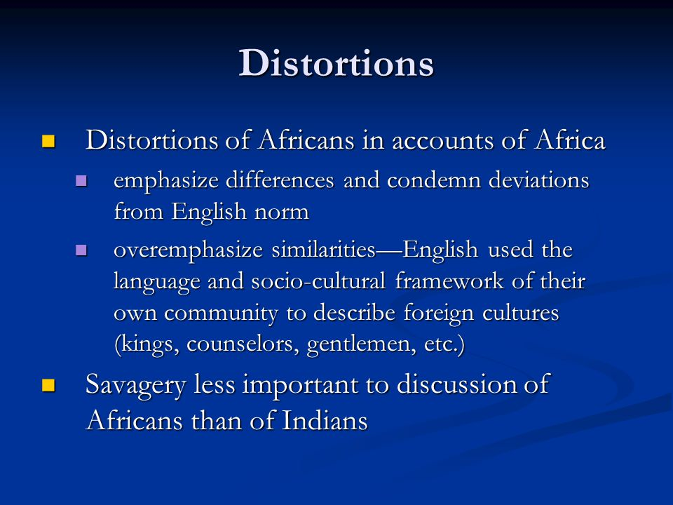 Distortions Distortions of Africans in accounts of Africa Distortions of Africans in accounts of Africa emphasize differences and condemn deviations from English norm emphasize differences and condemn deviations from English norm overemphasize similarities—English used the language and socio-cultural framework of their own community to describe foreign cultures (kings, counselors, gentlemen, etc.) overemphasize similarities—English used the language and socio-cultural framework of their own community to describe foreign cultures (kings, counselors, gentlemen, etc.) Savagery less important to discussion of Africans than of Indians Savagery less important to discussion of Africans than of Indians