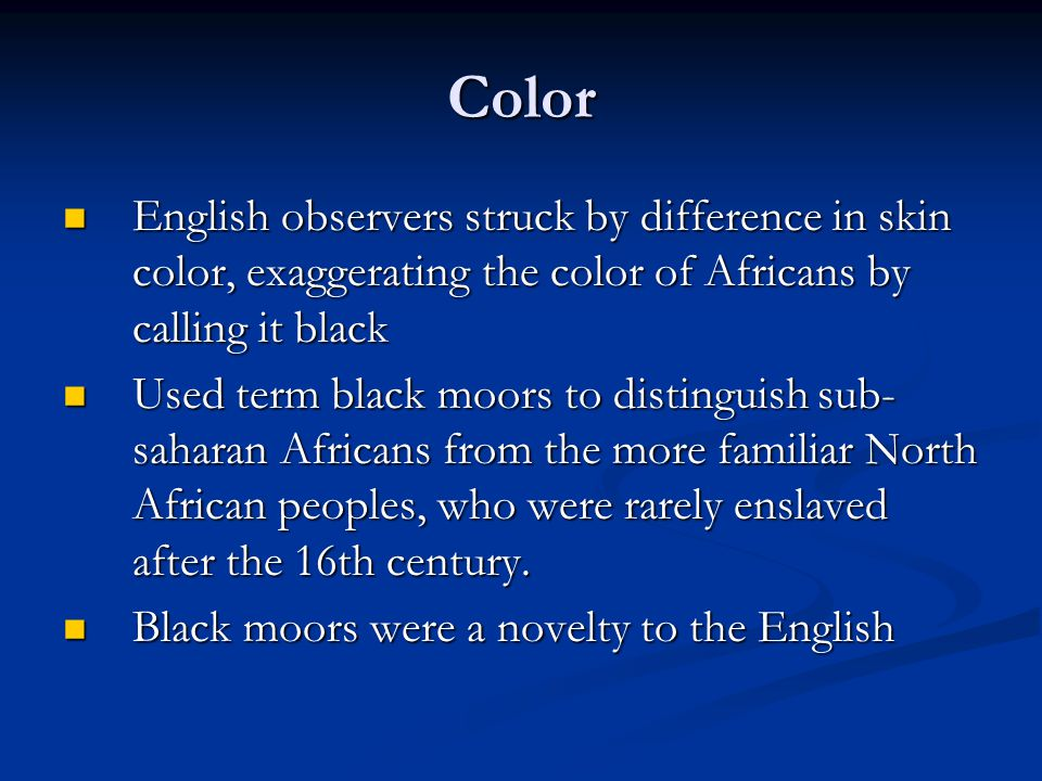 Color English observers struck by difference in skin color, exaggerating the color of Africans by calling it black English observers struck by difference in skin color, exaggerating the color of Africans by calling it black Used term black moors to distinguish sub- saharan Africans from the more familiar North African peoples, who were rarely enslaved after the 16th century.