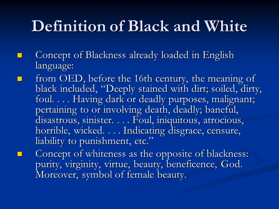 Definition of Black and White Concept of Blackness already loaded in English language: Concept of Blackness already loaded in English language: from OED, before the 16th century, the meaning of black included, Deeply stained with dirt; soiled, dirty, foul....