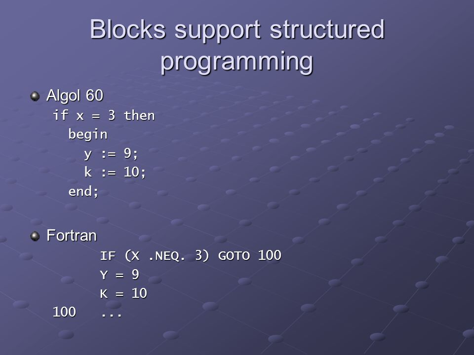 Blocks support structured programming Algol 60 if x = 3 then begin begin y := 9; y := 9; k := 10; k := 10; end; end;Fortran IF (X.NEQ.