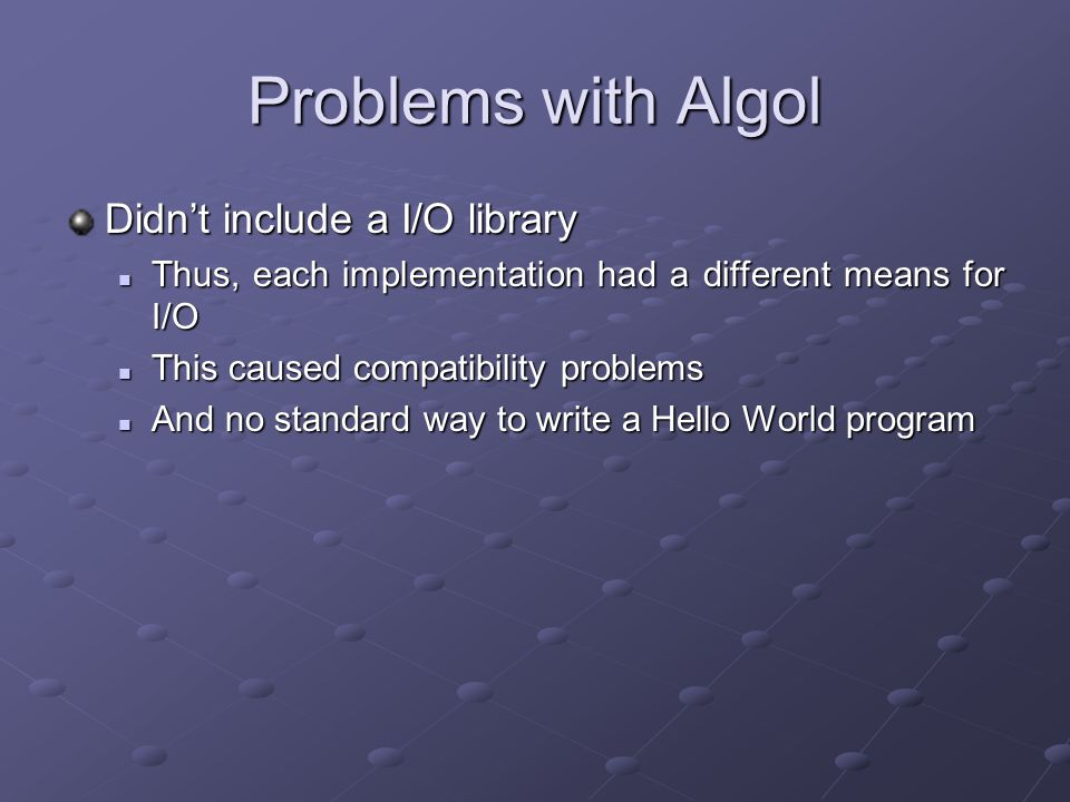 Problems with Algol Didn't include a I/O library Thus, each implementation had a different means for I/O Thus, each implementation had a different means for I/O This caused compatibility problems This caused compatibility problems And no standard way to write a Hello World program And no standard way to write a Hello World program