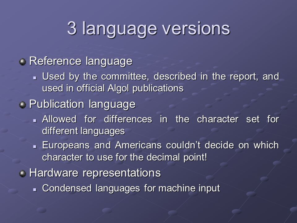 3 language versions Reference language Used by the committee, described in the report, and used in official Algol publications Used by the committee, described in the report, and used in official Algol publications Publication language Allowed for differences in the character set for different languages Allowed for differences in the character set for different languages Europeans and Americans couldn't decide on which character to use for the decimal point.