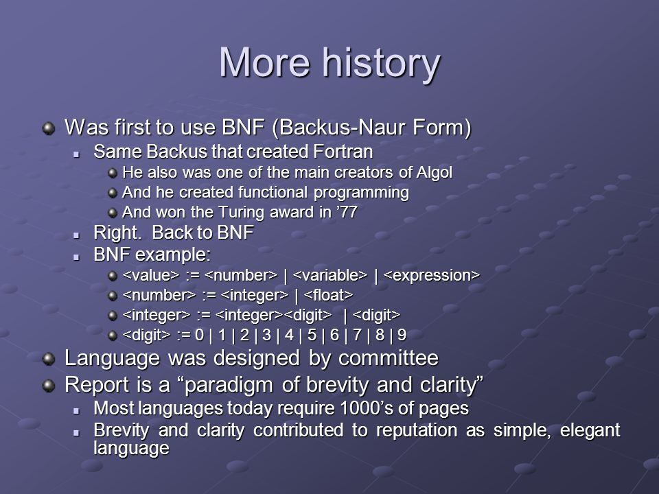 More history Was first to use BNF (Backus-Naur Form) Same Backus that created Fortran Same Backus that created Fortran He also was one of the main creators of Algol And he created functional programming And won the Turing award in '77 Right.