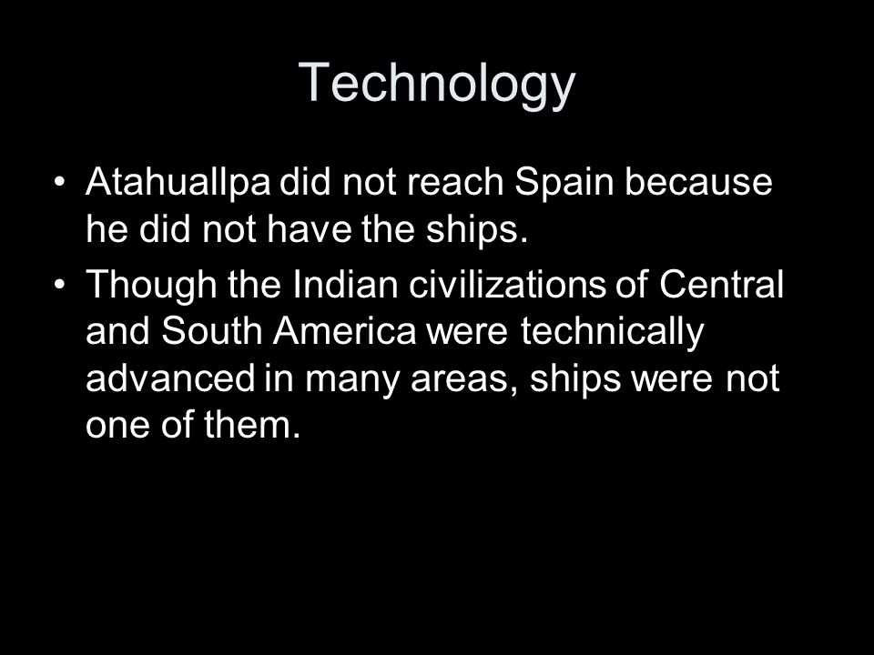 Technology Atahuallpa did not reach Spain because he did not have the ships. Though the Indian civilizations of Central and South America were technic