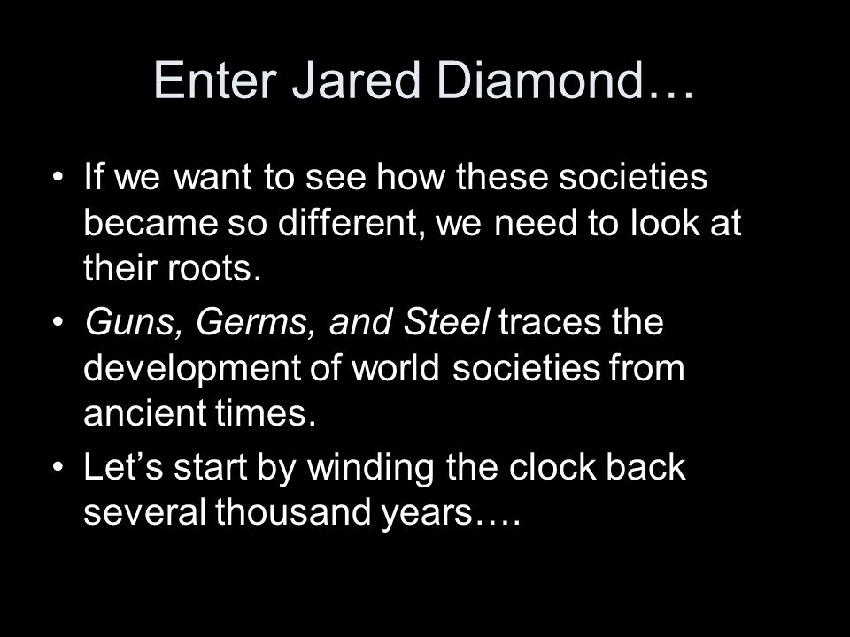 Enter Jared Diamond… If we want to see how these societies became so different, we need to look at their roots. Guns, Germs, and Steel traces the deve