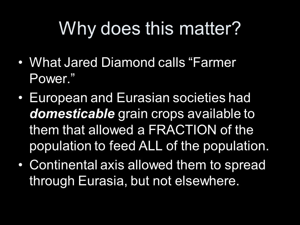 "Why does this matter? What Jared Diamond calls ""Farmer Power."" European and Eurasian societies had domesticable grain crops available to them that all"