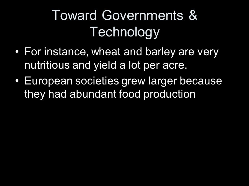 Toward Governments & Technology For instance, wheat and barley are very nutritious and yield a lot per acre. European societies grew larger because th