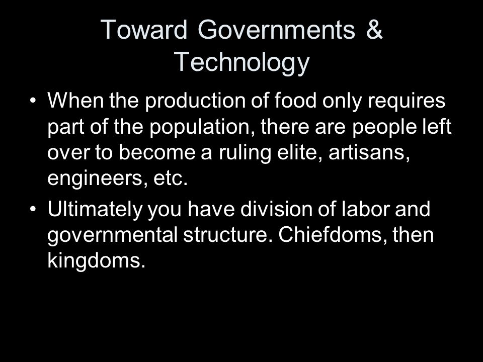 Toward Governments & Technology When the production of food only requires part of the population, there are people left over to become a ruling elite,